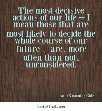 André Gide picture quotes - The most decisive actions of our life -- i mean those that are most.. - Life quotes