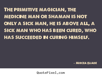 Make personalized picture quote about life - The primitive magician, the medicine man or shaman is not only..