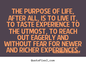 The purpose of life, after all, is to live it, to taste experience to.. Eleanor Roosevelt greatest life quotes
