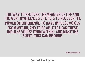 Abraham Maslow Photo Quotes   The Way To Recover The Meaning Of Life And The  Worthwhileness