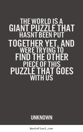 The world is a giant puzzle that hasnt been.. Unknown good life sayings