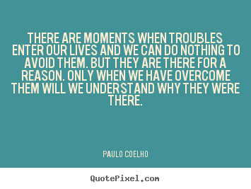 Customize picture quotes about life - There are moments when troubles enter our lives and we can do nothing..