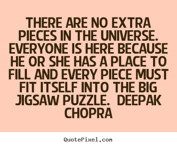 There are no extra pieces in the universe.  everyone.. Unknown Author  life quotes