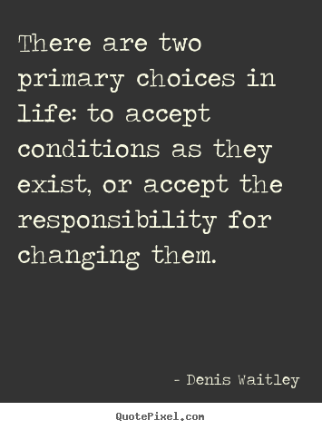 Denis Waitley image quotes - There are two primary choices in life: to.. - Life quote