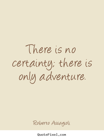 Roberto Assagioli picture quotes - There is no certainty; there is only adventure. - Life sayings
