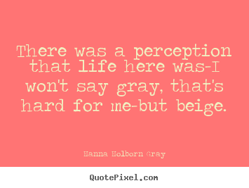 Life quotes - There was a perception that life here was-i won't say gray, that's..