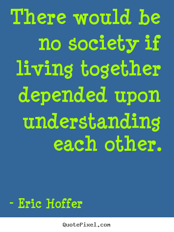 Life quotes - There would be no society if living together depended..