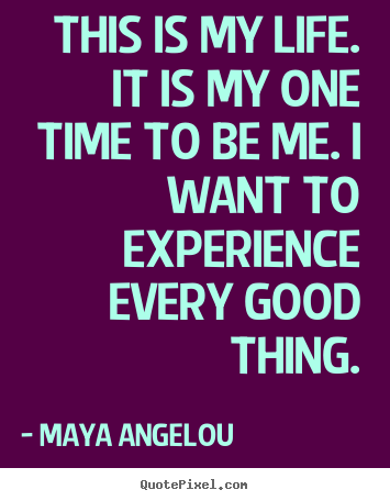 Life quotes - This is my life. it is my one time to be me...