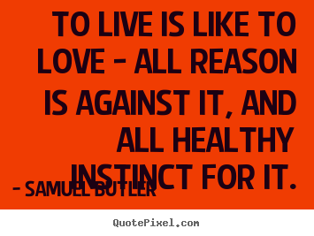 Make custom picture quotes about life - To live is like to love - all reason is against..