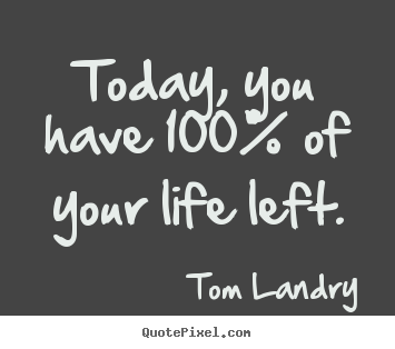 Today, you have 100% of your life left. Tom Landry good life quotes