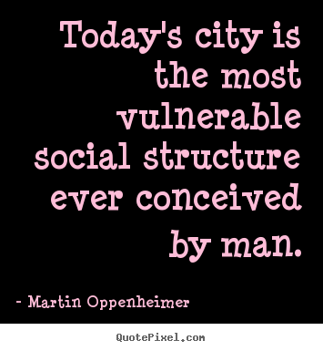 Todays Life Quote Unique Today's City Is The Most Vulnerable Social Structure Ever