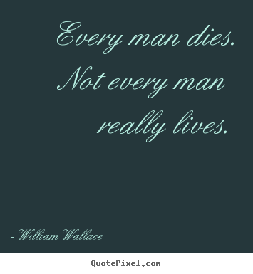 Make picture quotes about life - Every man dies. not every man really lives.