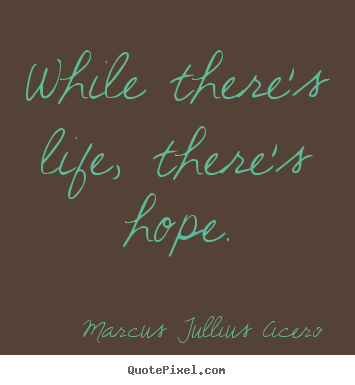 Marcus Tullius Cicero picture quotes - While there's life, there's hope. - Life quotes