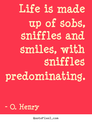 Quotes about life - Life is made up of sobs, sniffles and smiles, with sniffles..
