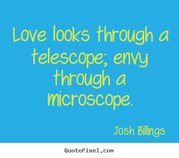 Quote about life - Love looks through a telescope; envy through a microscope.