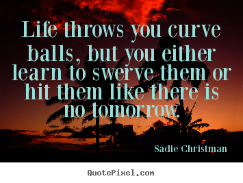 Quotes about life - Life throws you curve balls, but you either..