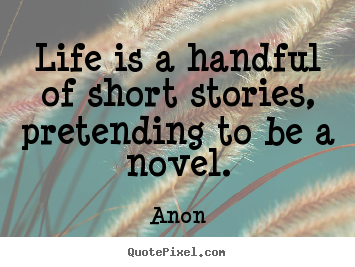 Anon picture quotes - Life is a handful of short stories, pretending to be a novel. - Life quotes