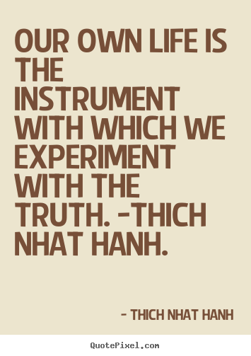 Life quotes - Our own life is the instrument with which we experiment with..