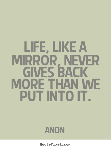 Life, like a mirror, never gives back more than.. Anon  life quote