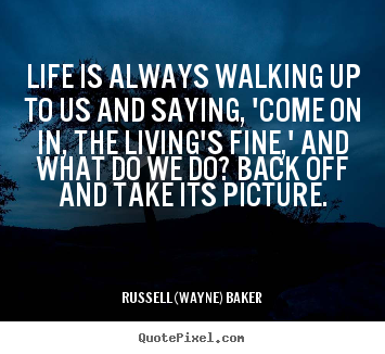 Quotes about life - Life is always walking up to us and saying, 'come on in, the living's..