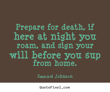 Prepare for death, if here at night you roam, and sign.. Samuel Johnson great life quote