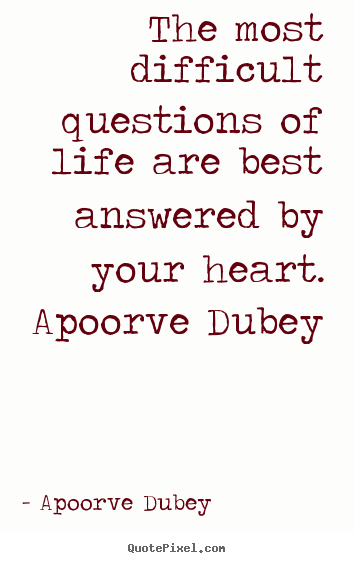 The most difficult questions of life are best answered by your.. Apoorve Dubey good life quote