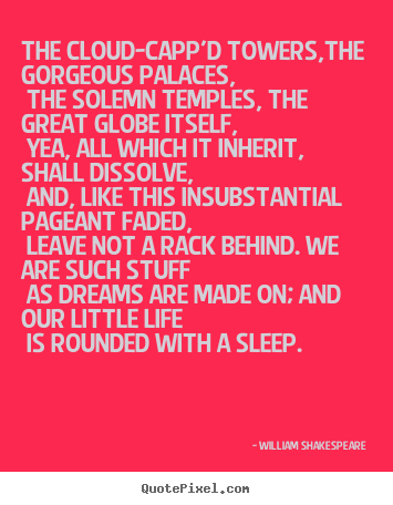Life quote - The cloud-capp'd towers,the gorgeous palaces, the solemn temples,..