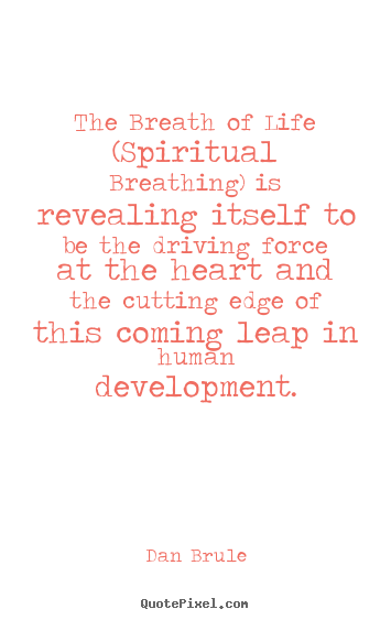 The breath of life (spiritual breathing) is revealing itself to.. Dan Brule greatest life quote