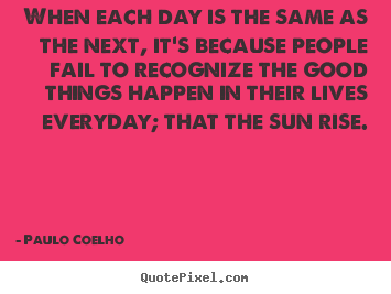 When each day is the same as the next, it's.. Paulo Coelho top life quote