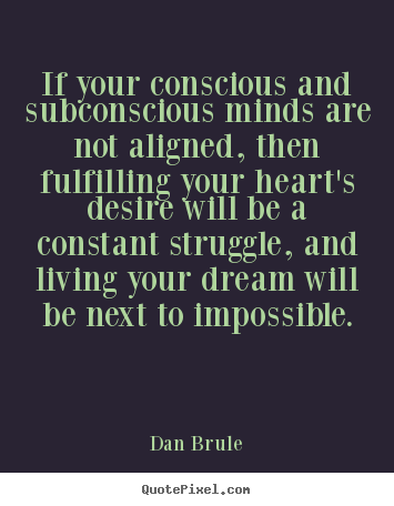 Dan Brule picture quotes - If your conscious and subconscious minds are not aligned, then.. - Life quotes