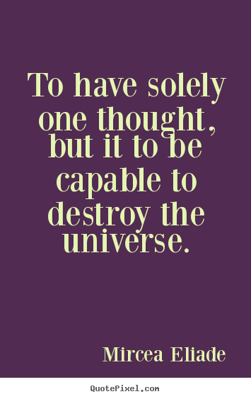 Life quotes - To have solely one thought, but it to be capable to destroy..