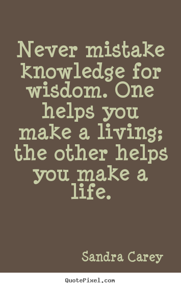 Sandra Carey picture sayings - Never mistake knowledge for wisdom. one helps you make a.. - Life quote