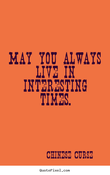 Chinese Curse picture quotes - May you always live in interesting times. - Life quotes