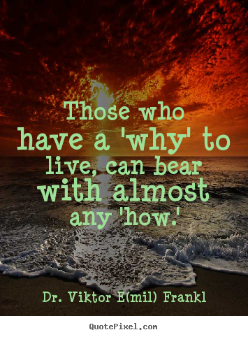 Those who have a 'why' to live, can bear with almost any 'how.' Dr. Viktor E(mil) Frankl  life quotes