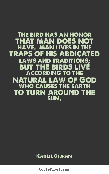 Quotes about life - The bird has an honor that man does not have...