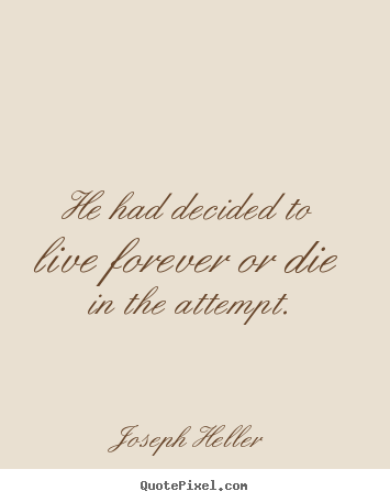 Life quote - He had decided to live forever or die in the attempt.