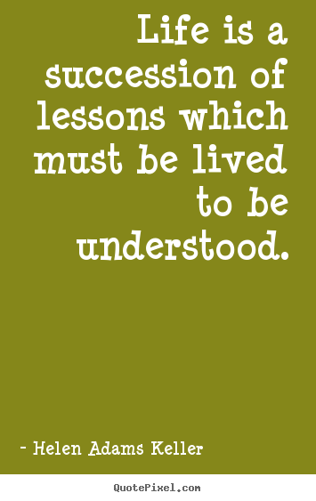 Create custom picture quotes about life - Life is a succession of lessons which must be lived to be understood.