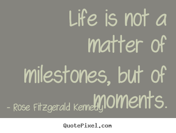 Life is not a matter of milestones, but of moments. Rose Fitzgerald Kennedy popular life quotes