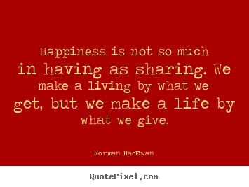 Quote about life - Happiness is not so much in having as sharing. we make..