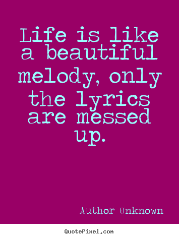 Quote about life - Life is like a beautiful melody, only the lyrics are..