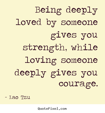 Being deeply loved by someone gives you strength, while.. Lao Tzu great life quotes