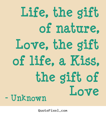 Life, the gift of nature, love, the gift of life,.. Unknown  life quotes