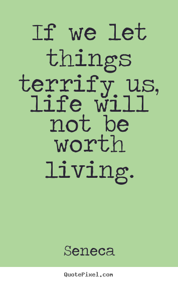Life sayings - If we let things terrify us, life will not be worth living.