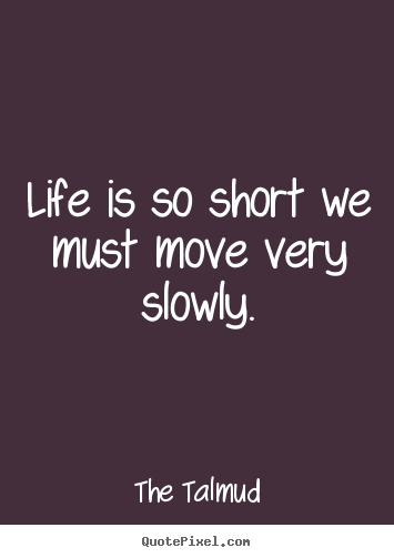 Quote about life - Life is so short we must move very slowly.