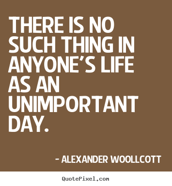 Life quotes - There is no such thing in anyone's life as an unimportant day.