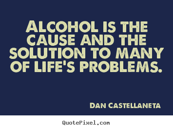 Quotes About Alcohol Mesmerizing Quotes About Life  Alcohol Is The Cause And The Solution To Many Of