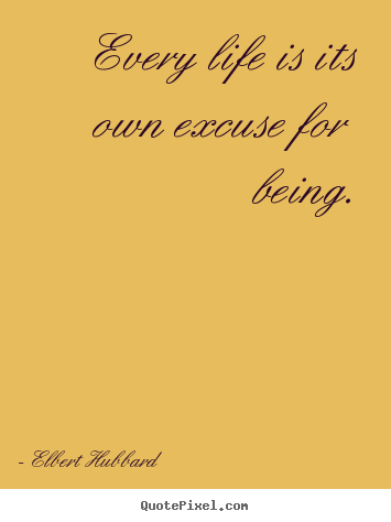 Quotes about life - Every life is its own excuse for being.