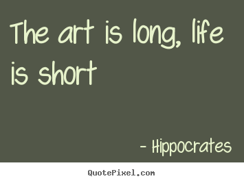 The art is long, life is short Hippocrates life quote
