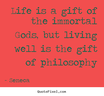 Life is a gift of the immortal gods, but living.. Seneca greatest life quotes
