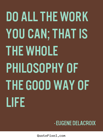 Life quote - Do all the work you can; that is the whole philosophy..